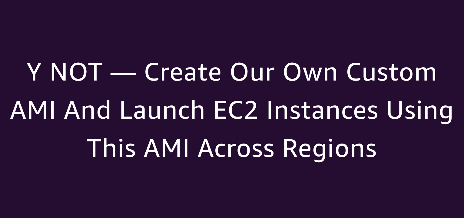 Y NOT — Create Our Own Custom AMI and Launch EC2 Instances Using This AMI Across Regions