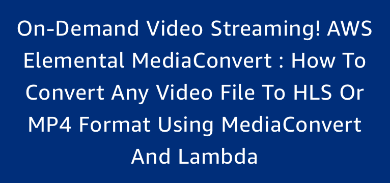 On-Demand Video Streaming! AWS Elemental MediaConvert : How to convert any video file to HLS or MP4 format using MediaConvert and Lambda