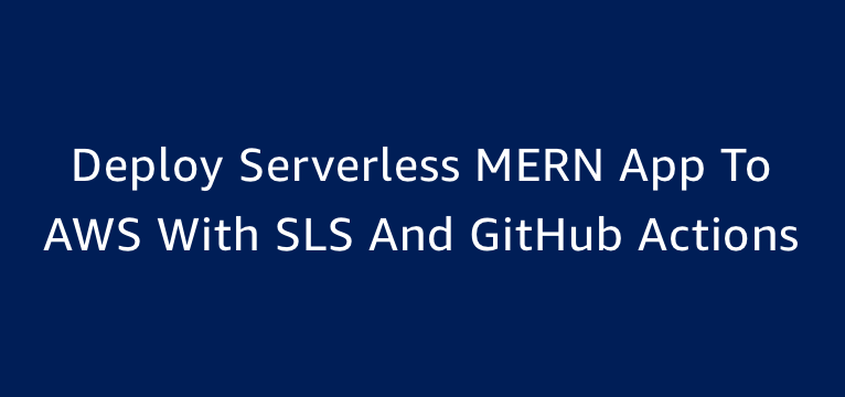 Deploy Serverless MERN App To AWS With SLS And GitHub Actions